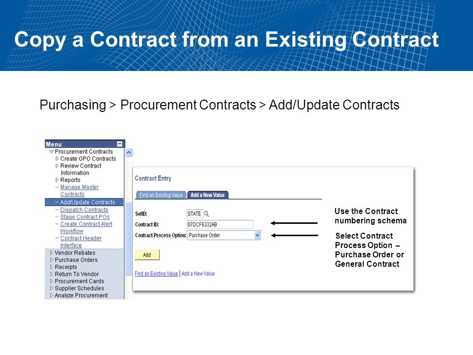 Copy a Contract from an Existing Contract Purchasing > Procurement Contracts > Add/Update Contracts Use the Contract numbering schema Select Contract Process Option – Purchase Order or General Contract