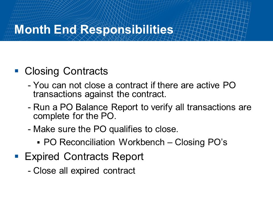 Month End Responsibilities Closing Contracts -You can not close a contract if there are active PO transactions against the contract.