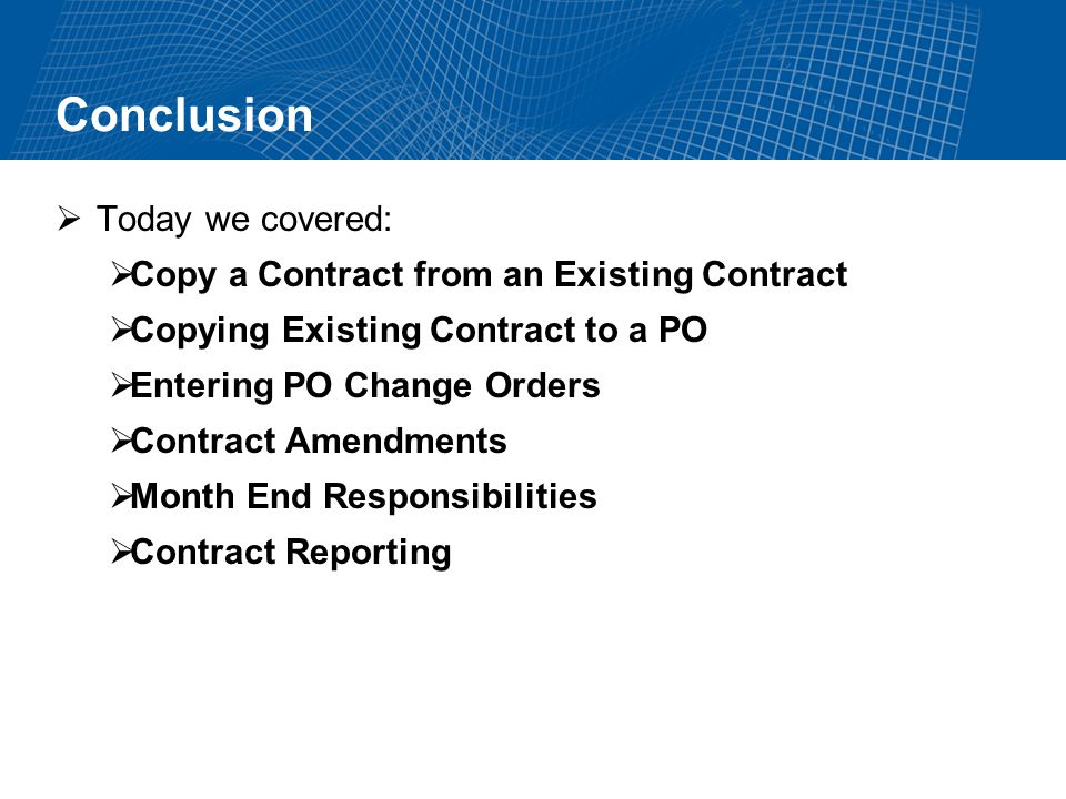 Conclusion Today we covered: Copy a Contract from an Existing Contract Copying Existing Contract to a PO Entering PO Change Orders Contract Amendments Month End Responsibilities Contract Reporting