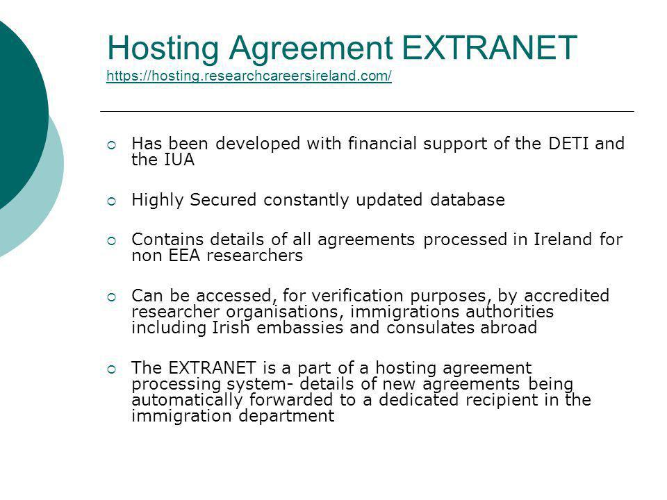 Hosting Agreement EXTRANET https://hosting.researchcareersireland.com/ https://hosting.researchcareersireland.com/ Has been developed with financial support of the DETI and the IUA Highly Secured constantly updated database Contains details of all agreements processed in Ireland for non EEA researchers Can be accessed, for verification purposes, by accredited researcher organisations, immigrations authorities including Irish embassies and consulates abroad The EXTRANET is a part of a hosting agreement processing system- details of new agreements being automatically forwarded to a dedicated recipient in the immigration department