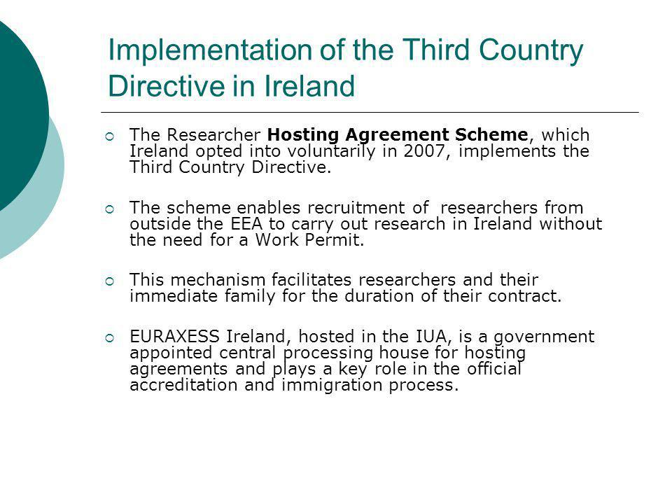 Implementation of the Third Country Directive in Ireland The Researcher Hosting Agreement Scheme, which Ireland opted into voluntarily in 2007, implements the Third Country Directive.