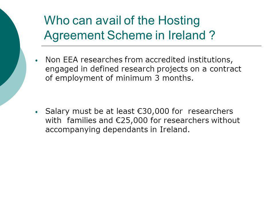 Hosting agreement has several advantages over other immigration schemes in Ireland It is free to the research institutions (accredited for the Scheme) Fast tracks Visa application It provides for instant family re-unification (spouse and dependents can come in to Ireland immediately) Spouses of H.A holders have easier access to employment than spouses of other non EEA employees in Ireland It covers the length of the employment contract Plans for speeding up the naturalisation process (Long term residency after 2 yrs vs 5 yrs on work permit) It takes 1– 14 days to process a hosting agreement