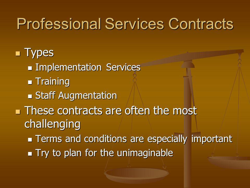 Professional Services Contracts Types Types Implementation Services Implementation Services Training Training Staff Augmentation Staff Augmentation These contracts are often the most challenging These contracts are often the most challenging Terms and conditions are especially important Terms and conditions are especially important Try to plan for the unimaginable Try to plan for the unimaginable