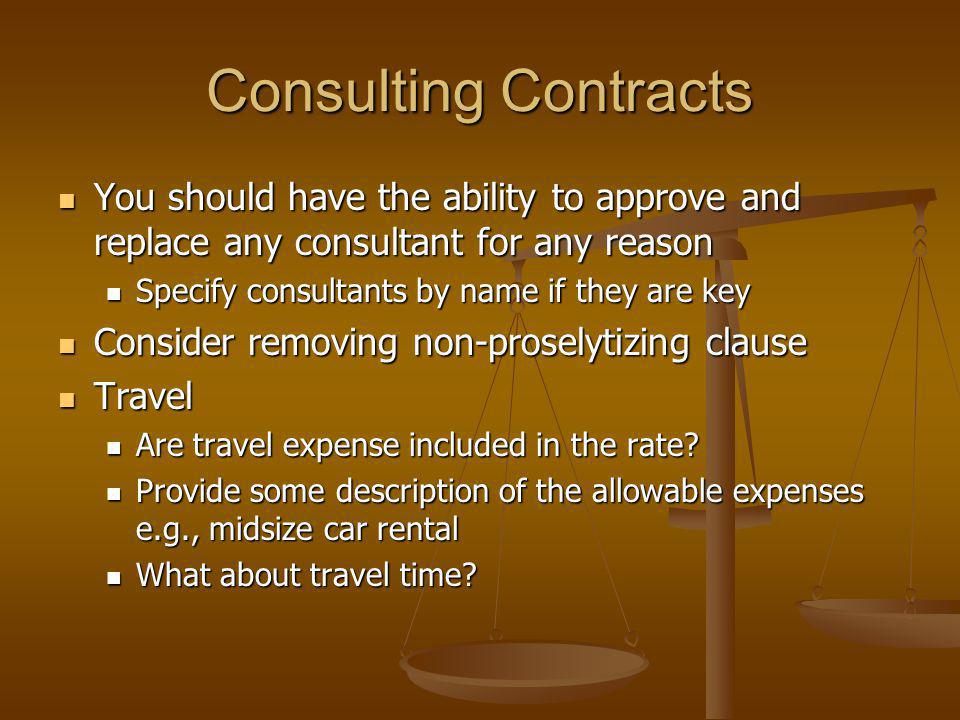 Consulting Contracts You should have the ability to approve and replace any consultant for any reason You should have the ability to approve and replace any consultant for any reason Specify consultants by name if they are key Specify consultants by name if they are key Consider removing non-proselytizing clause Consider removing non-proselytizing clause Travel Travel Are travel expense included in the rate.