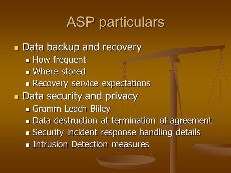 ASP particulars Data backup and recovery Data backup and recovery How frequent How frequent Where stored Where stored Recovery service expectations Recovery service expectations Data security and privacy Data security and privacy Gramm Leach Bliley Gramm Leach Bliley Data destruction at termination of agreement Data destruction at termination of agreement Security incident response handling details Security incident response handling details Intrusion Detection measures Intrusion Detection measures