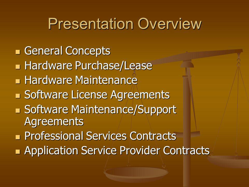 Presentation Overview General Concepts General Concepts Hardware Purchase/Lease Hardware Purchase/Lease Hardware Maintenance Hardware Maintenance Software License Agreements Software License Agreements Software Maintenance/Support Agreements Software Maintenance/Support Agreements Professional Services Contracts Professional Services Contracts Application Service Provider Contracts Application Service Provider Contracts