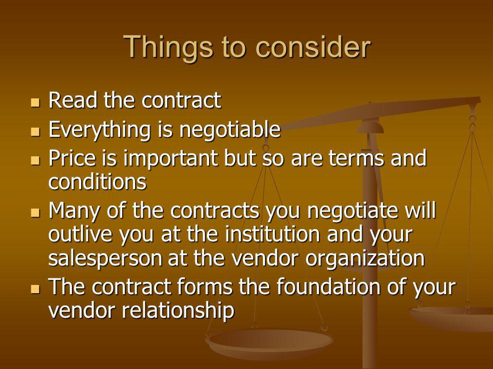 Things to consider Read the contract Read the contract Everything is negotiable Everything is negotiable Price is important but so are terms and conditions Price is important but so are terms and conditions Many of the contracts you negotiate will outlive you at the institution and your salesperson at the vendor organization Many of the contracts you negotiate will outlive you at the institution and your salesperson at the vendor organization The contract forms the foundation of your vendor relationship The contract forms the foundation of your vendor relationship
