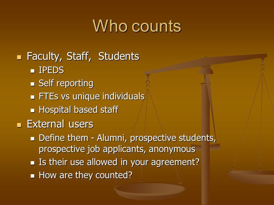 Who counts Faculty, Staff, Students Faculty, Staff, Students IPEDS IPEDS Self reporting Self reporting FTEs vs unique individuals FTEs vs unique individuals Hospital based staff Hospital based staff External users External users Define them - Alumni, prospective students, prospective job applicants, anonymous Define them - Alumni, prospective students, prospective job applicants, anonymous Is their use allowed in your agreement.