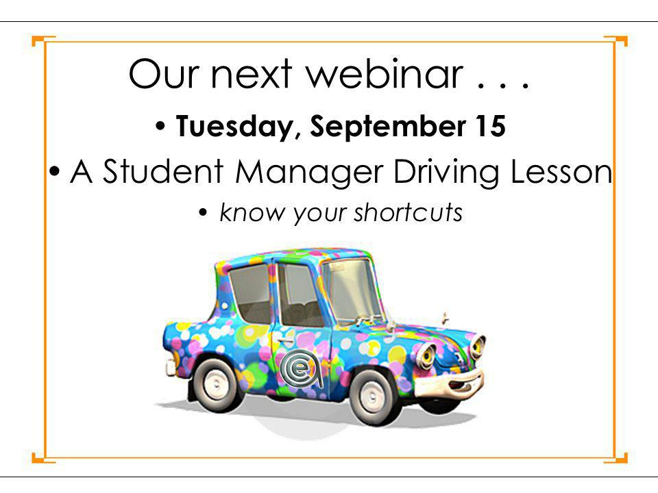 Our next webinar... Tuesday, September 15 A Student Manager Driving Lesson know your shortcuts
