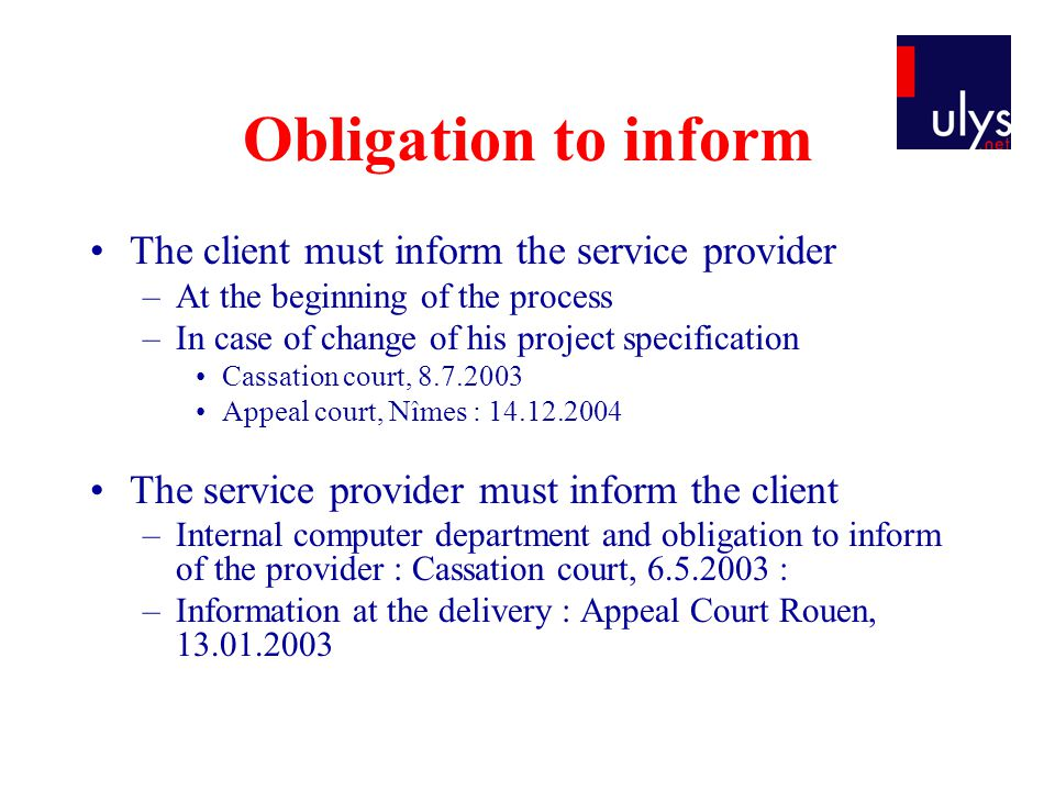 Obligation to inform The client must inform the service provider –At the beginning of the process –In case of change of his project specification Cassation court, 8.7.2003 Appeal court, Nîmes : 14.12.2004 The service provider must inform the client –Internal computer department and obligation to inform of the provider : Cassation court, 6.5.2003 : –Information at the delivery : Appeal Court Rouen, 13.01.2003