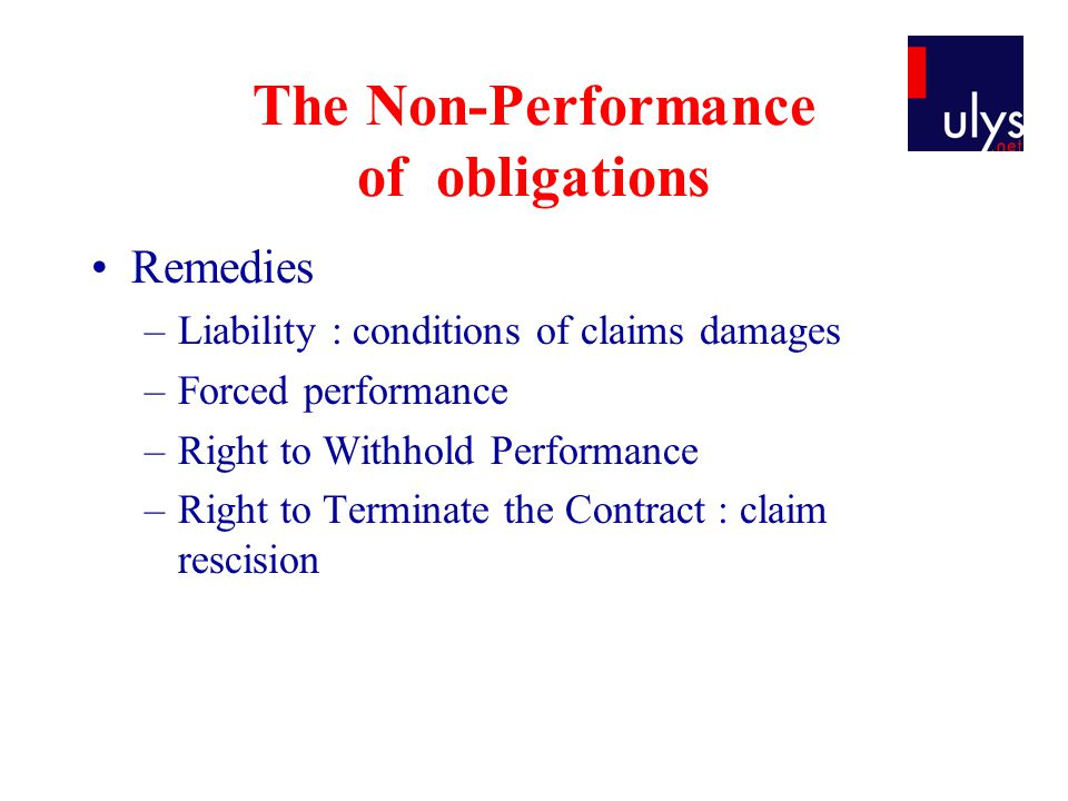 The Non-Performance of obligations Remedies –Liability : conditions of claims damages –Forced performance –Right to Withhold Performance –Right to Terminate the Contract : claim rescision