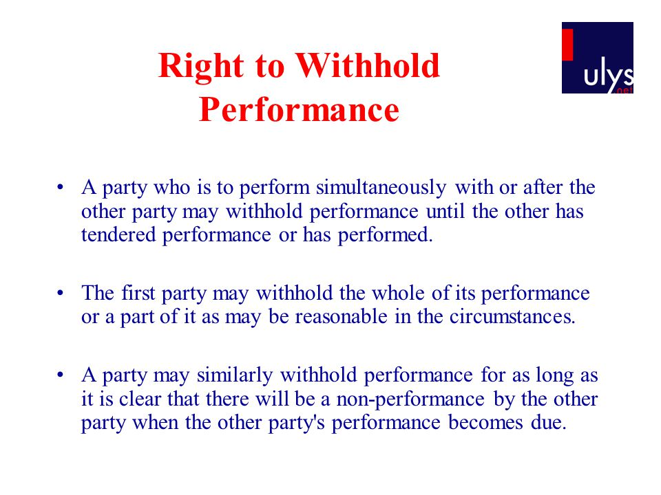 Right to Withhold Performance A party who is to perform simultaneously with or after the other party may withhold performance until the other has tendered performance or has performed.