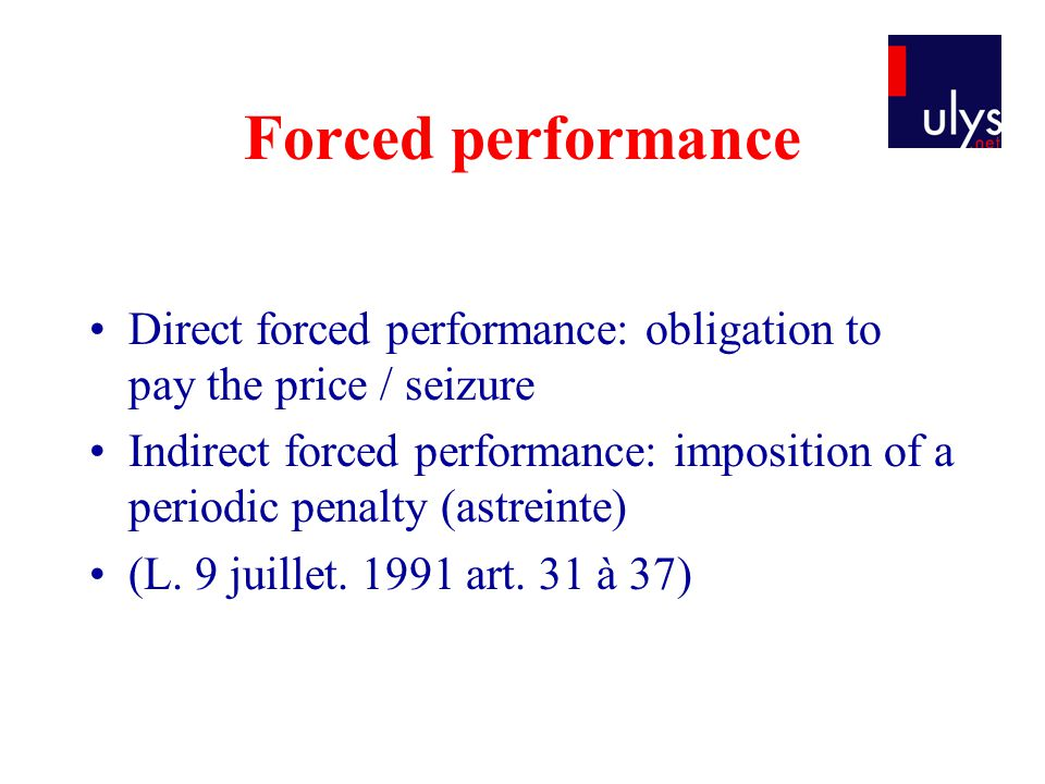 Forced performance Direct forced performance: obligation to pay the price / seizure Indirect forced performance: imposition of a periodic penalty (astreinte) (L.