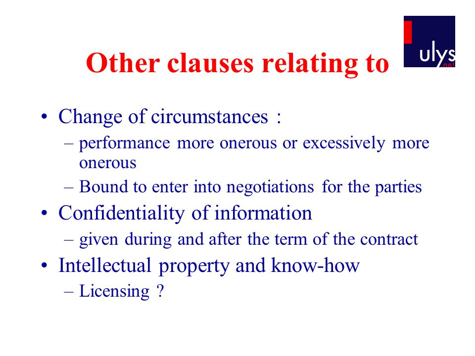 Other clauses relating to Change of circumstances : –performance more onerous or excessively more onerous –Bound to enter into negotiations for the parties Confidentiality of information –given during and after the term of the contract Intellectual property and know-how –Licensing ?
