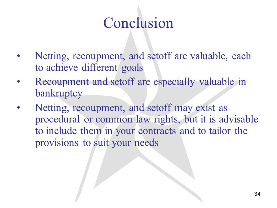 34 Conclusion Netting, recoupment, and setoff are valuable, each to achieve different goals Recoupment and setoff are especially valuable in bankruptcy Netting, recoupment, and setoff may exist as procedural or common law rights, but it is advisable to include them in your contracts and to tailor the provisions to suit your needs