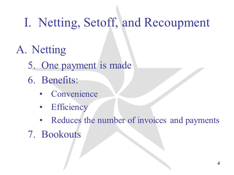 4 I. Netting, Setoff, and Recoupment A.Netting 5.One payment is made 6.Benefits: Convenience Efficiency Reduces the number of invoices and payments 7.