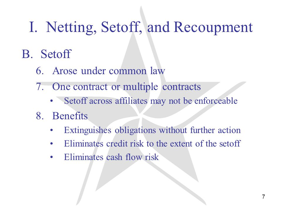 7 I. Netting, Setoff, and Recoupment B.Setoff 6.Arose under common law 7.One contract or multiple contracts Setoff across affiliates may not be enforc