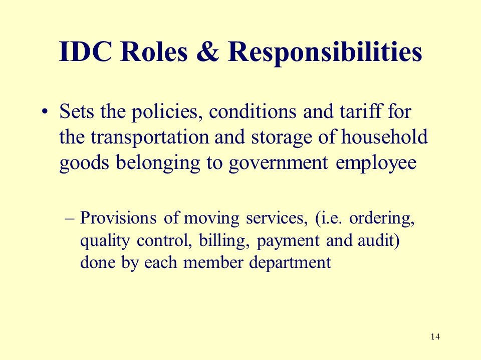 14 IDC Roles & Responsibilities Sets the policies, conditions and tariff for the transportation and storage of household goods belonging to government employee –Provisions of moving services, (i.e.