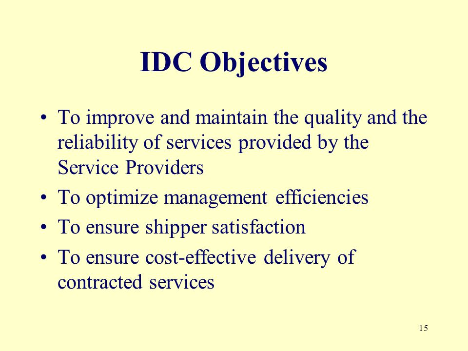 15 IDC Objectives To improve and maintain the quality and the reliability of services provided by the Service Providers To optimize management efficiencies To ensure shipper satisfaction To ensure cost-effective delivery of contracted services