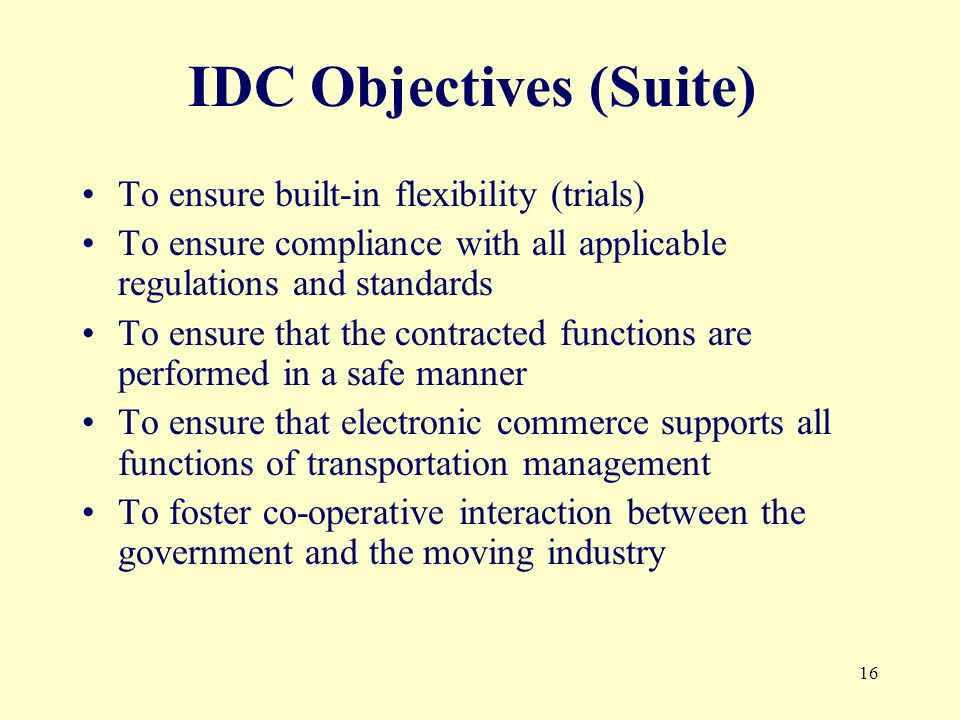 16 IDC Objectives (Suite) To ensure built-in flexibility (trials) To ensure compliance with all applicable regulations and standards To ensure that the contracted functions are performed in a safe manner To ensure that electronic commerce supports all functions of transportation management To foster co-operative interaction between the government and the moving industry