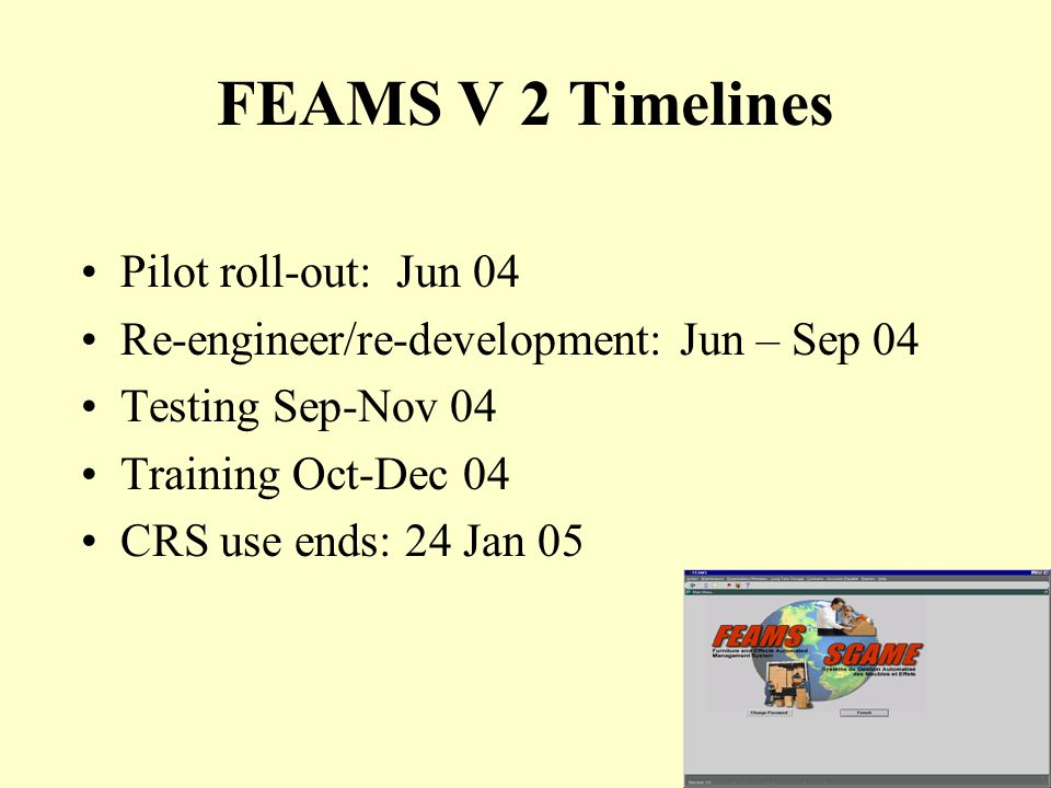 23 FEAMS V 2 Timelines Pilot roll-out: Jun 04 Re-engineer/re-development: Jun – Sep 04 Testing Sep-Nov 04 Training Oct-Dec 04 CRS use ends: 24 Jan 05