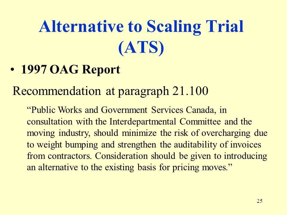25 Alternative to Scaling Trial (ATS) 1997 OAG Report Recommendation at paragraph Public Works and Government Services Canada, in consultation with the Interdepartmental Committee and the moving industry, should minimize the risk of overcharging due to weight bumping and strengthen the auditability of invoices from contractors.