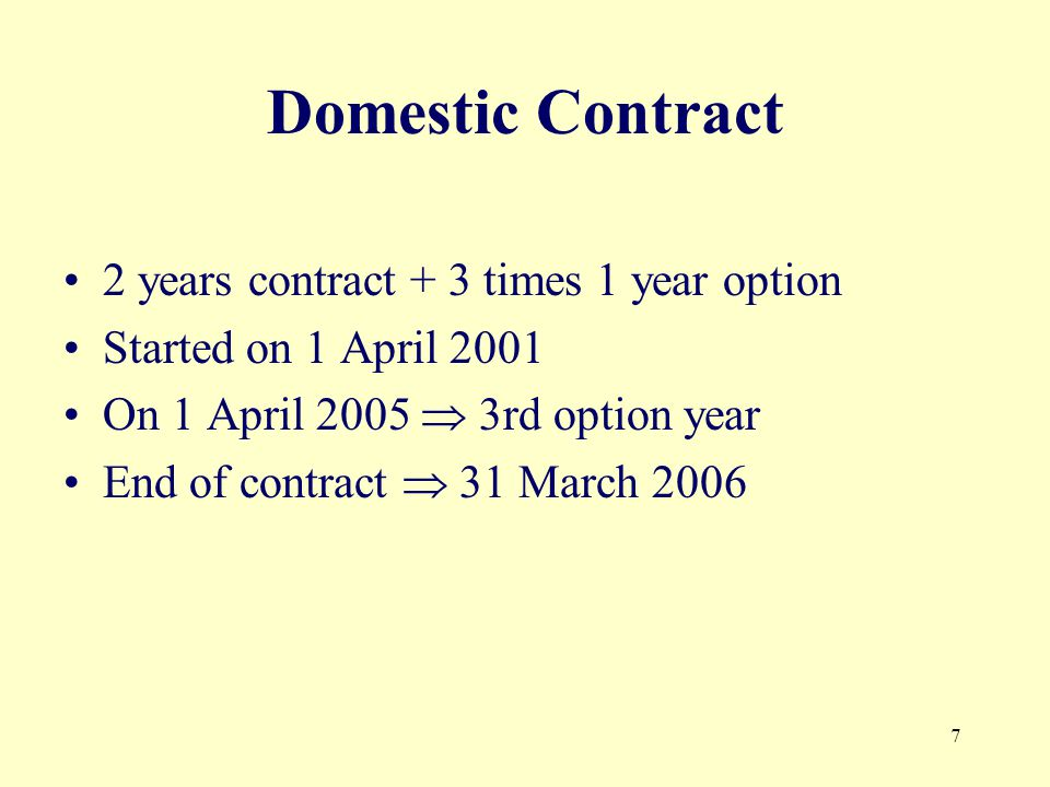 7 Domestic Contract 2 years contract + 3 times 1 year option Started on 1 April 2001 On 1 April rd option year End of contract 31 March 2006
