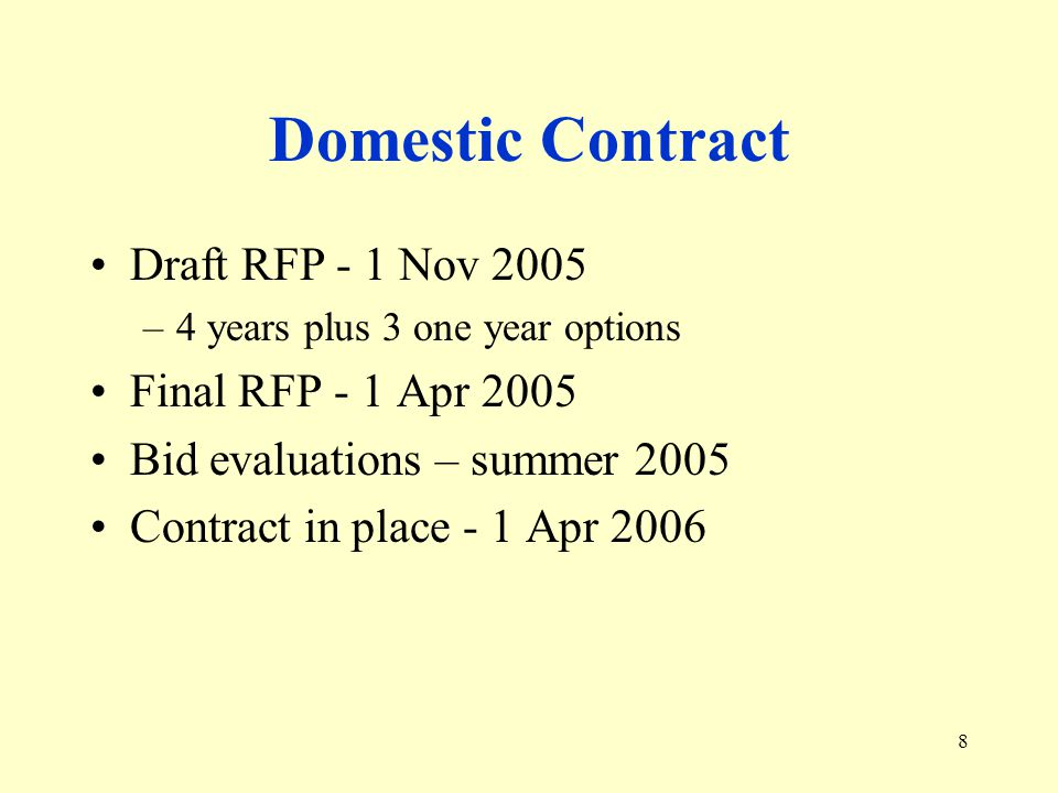 8 Domestic Contract Draft RFP - 1 Nov 2005 –4 years plus 3 one year options Final RFP - 1 Apr 2005 Bid evaluations – summer 2005 Contract in place - 1 Apr 2006