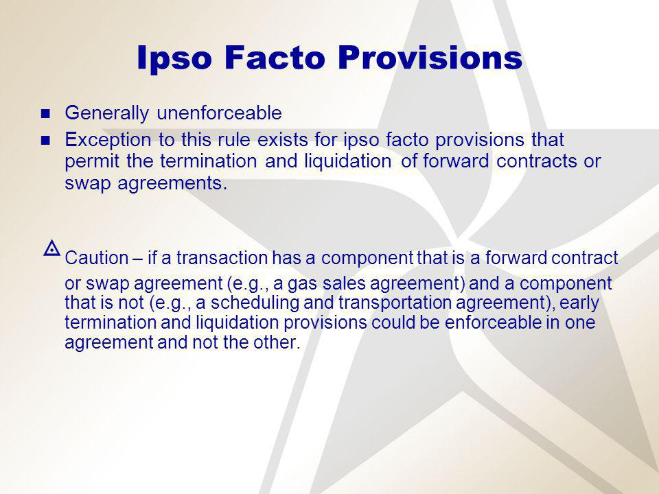 Ipso Facto Provisions Generally unenforceable Exception to this rule exists for ipso facto provisions that permit the termination and liquidation of forward contracts or swap agreements.