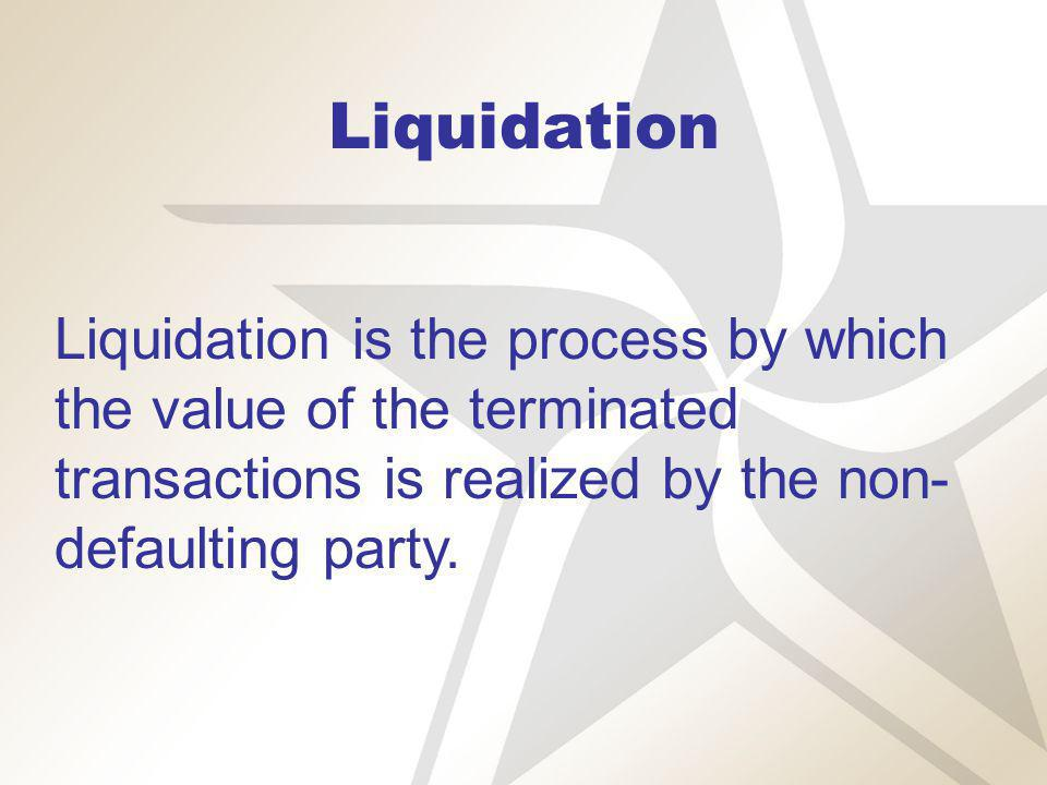 Liquidation Liquidation is the process by which the value of the terminated transactions is realized by the non- defaulting party.
