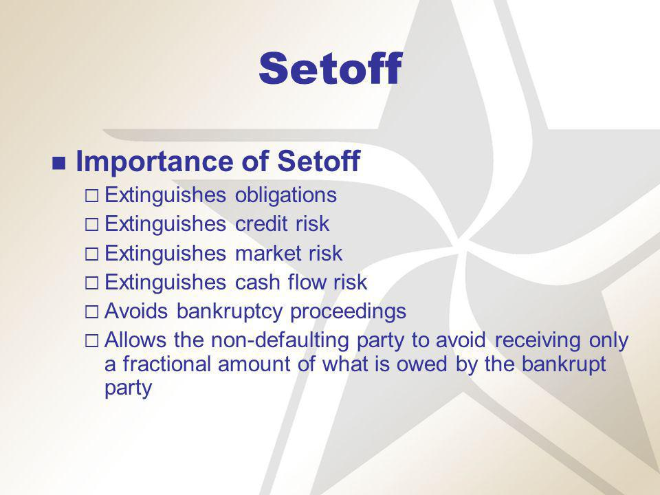Setoff Importance of Setoff Extinguishes obligations Extinguishes credit risk Extinguishes market risk Extinguishes cash flow risk Avoids bankruptcy proceedings Allows the non-defaulting party to avoid receiving only a fractional amount of what is owed by the bankrupt party