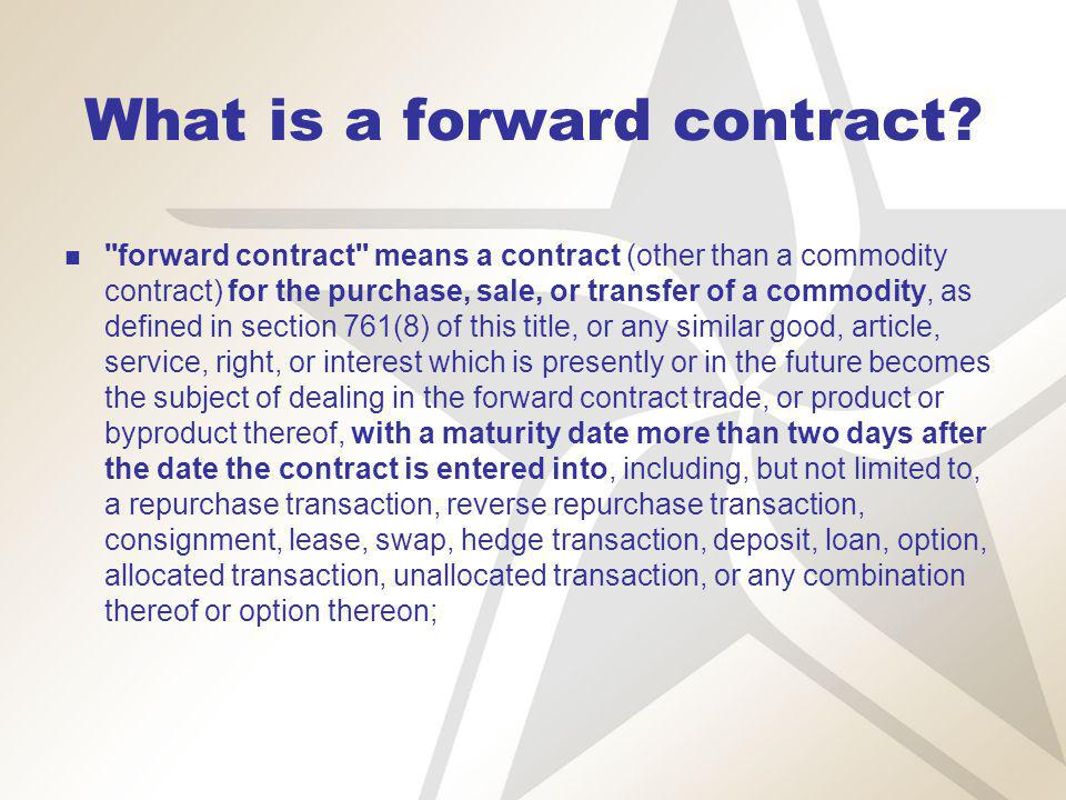 What is a forward contract? ''forward contract'' means a contract (other than a commodity contract) for the purchase, sale, or transfer of a commodity