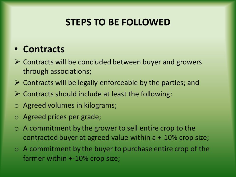 STEPS TO BE FOLLOWED Contracts Contracts will be concluded between buyer and growers through associations; Contracts will be legally enforceable by th