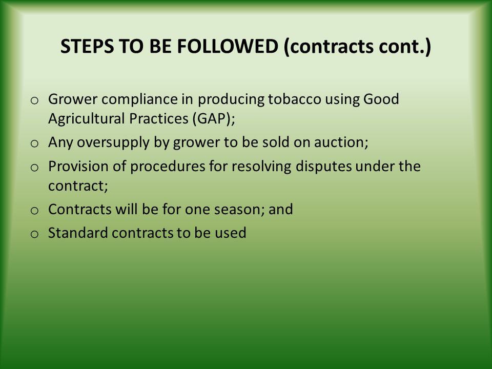 STEPS TO BE FOLLOWED (contracts cont.) o Grower compliance in producing tobacco using Good Agricultural Practices (GAP); o Any oversupply by grower to