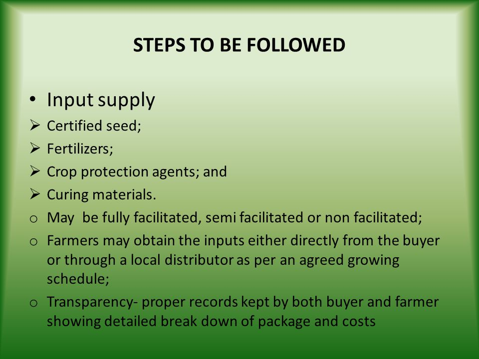 STEPS TO BE FOLLOWED Input supply Certified seed; Fertilizers; Crop protection agents; and Curing materials. o May be fully facilitated, semi facilita