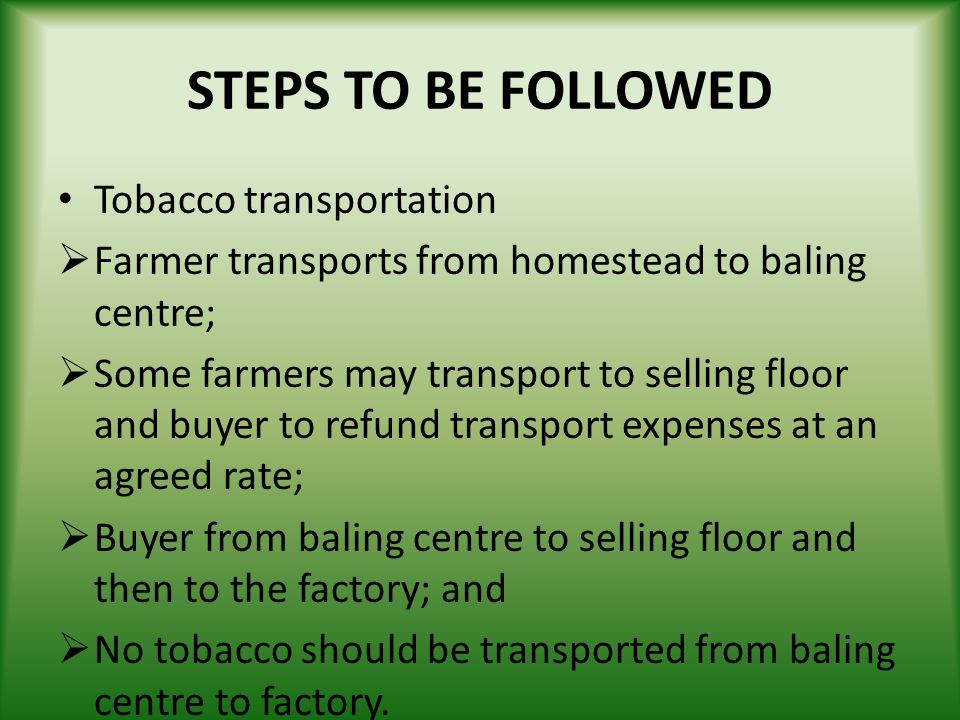 STEPS TO BE FOLLOWED Tobacco transportation Farmer transports from homestead to baling centre; Some farmers may transport to selling floor and buyer t