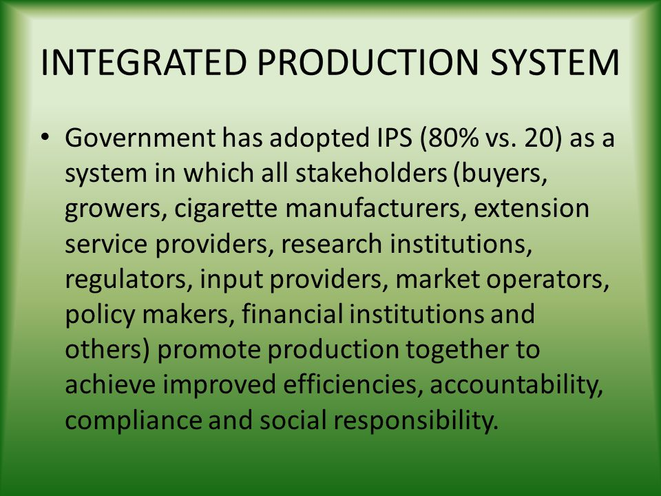 INTEGRATED PRODUCTION SYSTEM Government has adopted IPS (80% vs. 20) as a system in which all stakeholders (buyers, growers, cigarette manufacturers,