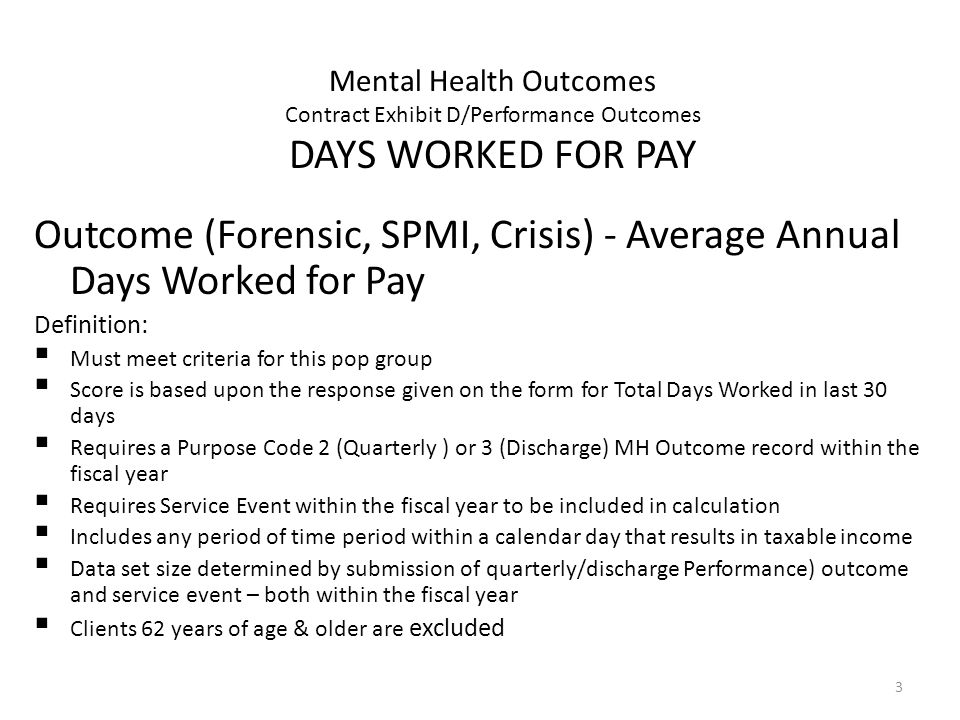 3 Mental Health Outcomes Contract Exhibit D/Performance Outcomes DAYS WORKED FOR PAY Outcome (Forensic, SPMI, Crisis) - Average Annual Days Worked for Pay Definition: Must meet criteria for this pop group Score is based upon the response given on the form for Total Days Worked in last 30 days Requires a Purpose Code 2 (Quarterly ) or 3 (Discharge) MH Outcome record within the fiscal year Requires Service Event within the fiscal year to be included in calculation Includes any period of time period within a calendar day that results in taxable income Data set size determined by submission of quarterly/discharge Performance) outcome and service event – both within the fiscal year Clients 62 years of age & older are excluded