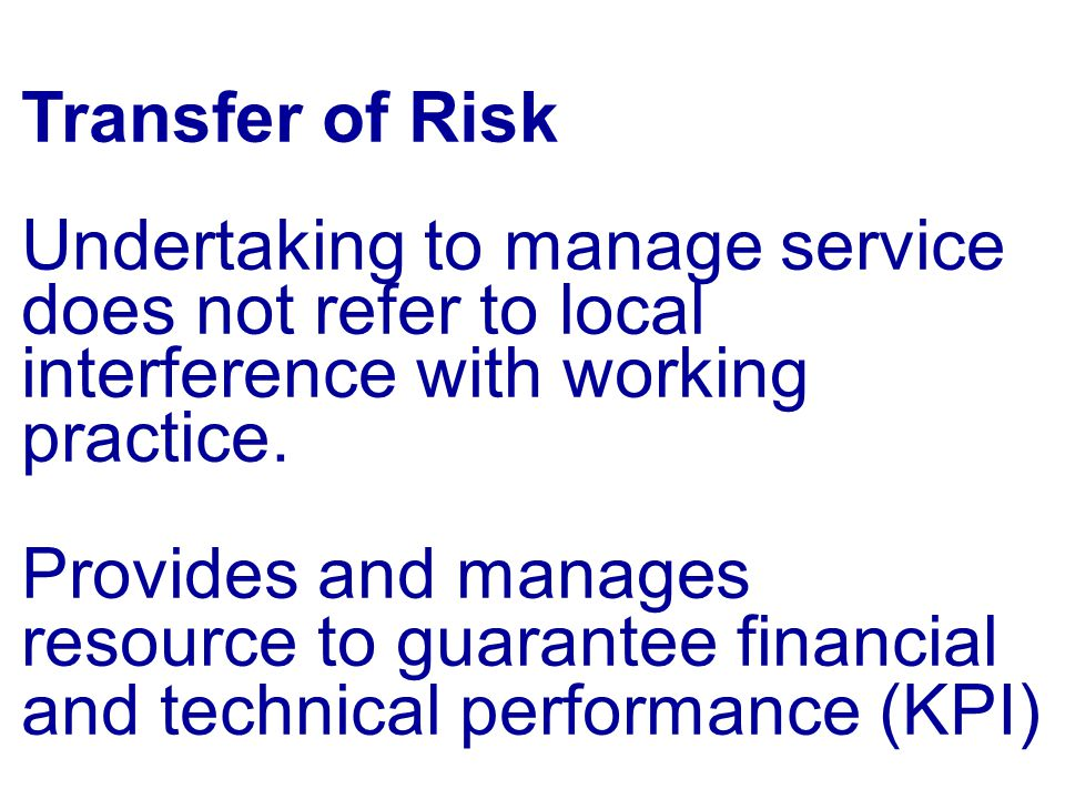 Transfer of Risk Undertaking to manage service does not refer to local interference with working practice. Provides and manages resource to guarantee