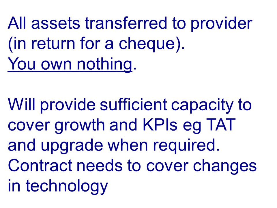 All assets transferred to provider (in return for a cheque). You own nothing. Will provide sufficient capacity to cover growth and KPIs eg TAT and upg