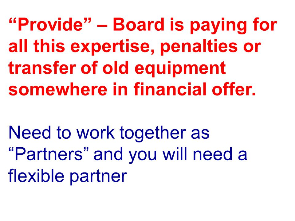 Provide – Board is paying for all this expertise, penalties or transfer of old equipment somewhere in financial offer. Need to work together as Partne