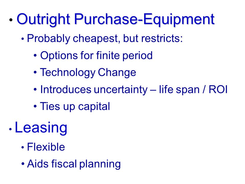 Outright Purchase-Equipment Probably cheapest, but restricts: Options for finite period Technology Change Introduces uncertainty – life span / ROI Tie