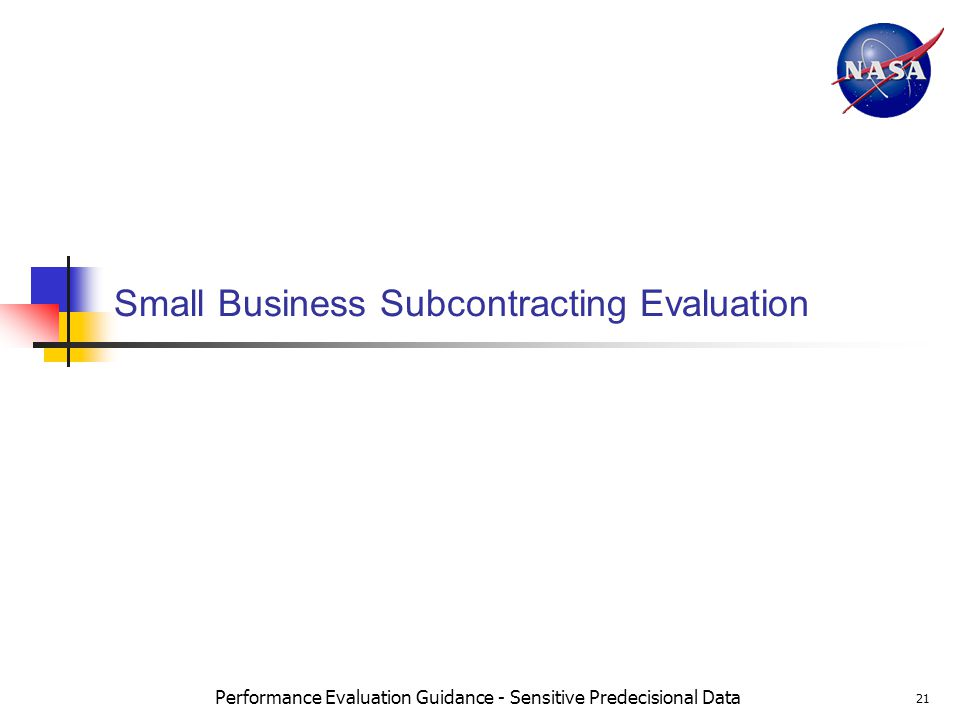 Performance Evaluation Guidance - Sensitive Predecisional Data 21 Small Business Subcontracting Evaluation