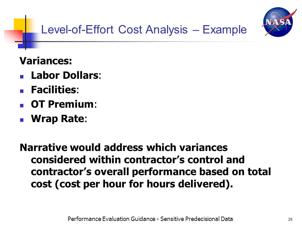 Performance Evaluation Guidance - Sensitive Predecisional Data 26 Level-of-Effort Cost Analysis – Example Variances: Labor Dollars: Facilities: OT Premium: Wrap Rate: Narrative would address which variances considered within contractors control and contractors overall performance based on total cost (cost per hour for hours delivered).