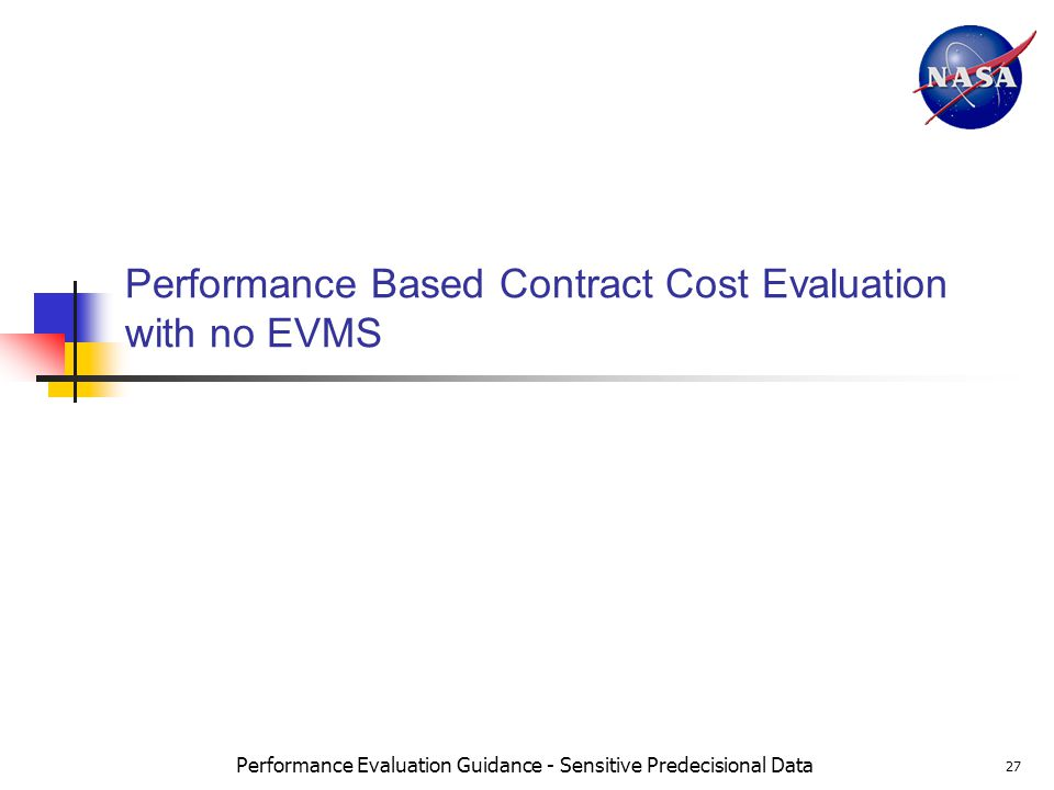 Performance Evaluation Guidance - Sensitive Predecisional Data 27 Performance Based Contract Cost Evaluation with no EVMS