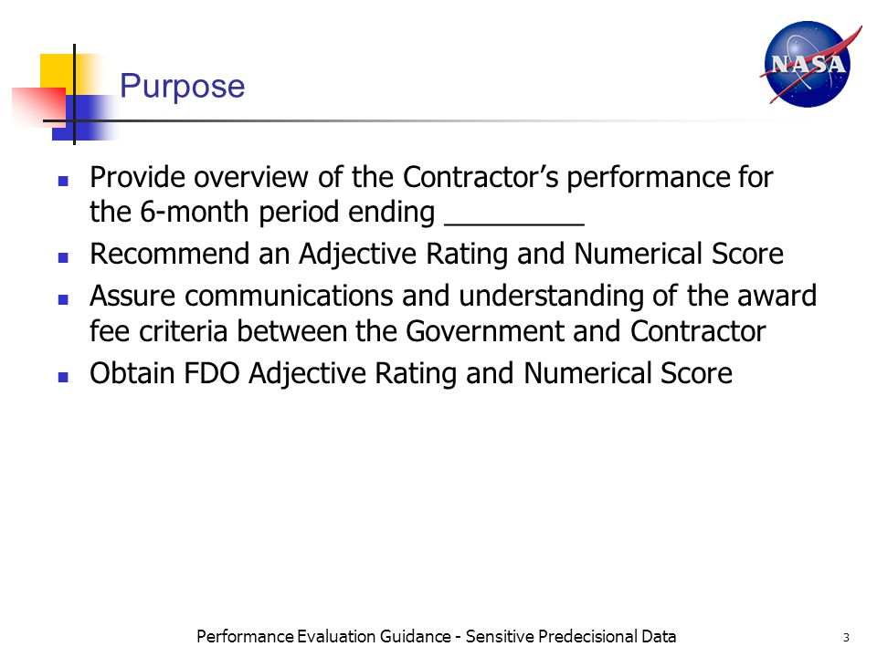 Performance Evaluation Guidance - Sensitive Predecisional Data 3 Purpose Provide overview of the Contractors performance for the 6-month period ending _________ Recommend an Adjective Rating and Numerical Score Assure communications and understanding of the award fee criteria between the Government and Contractor Obtain FDO Adjective Rating and Numerical Score