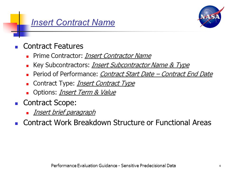 Performance Evaluation Guidance - Sensitive Predecisional Data 4 Insert Contract Name Contract Features Prime Contractor: Insert Contractor Name Key Subcontractors: Insert Subcontractor Name & Type Period of Performance: Contract Start Date – Contract End Date Contract Type: Insert Contract Type Options: Insert Term & Value Contract Scope: Insert brief paragraph Contract Work Breakdown Structure or Functional Areas