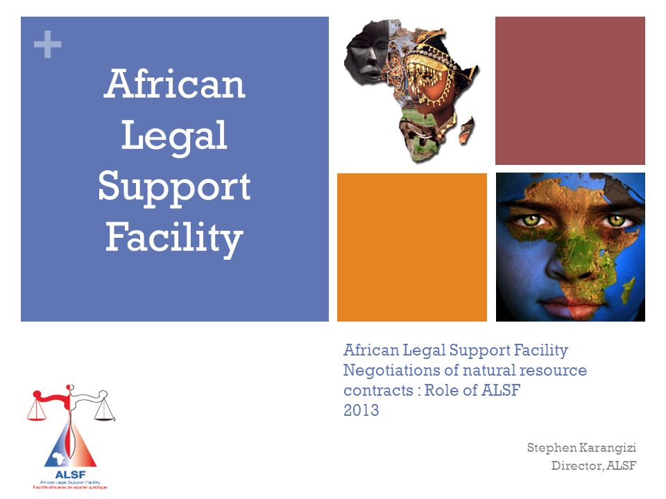 + African Legal Support Facility Negotiations of natural resource contracts : Role of ALSF 2013 African Legal Support Facility Stephen Karangizi Director, ALSF