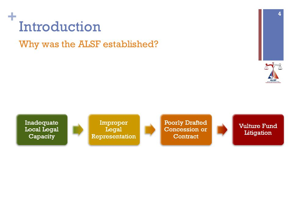 + 4 Introduction Why was the ALSF established? Inadequate Local Legal Capacity Improper Legal Representation Poorly Drafted Concession or Contract Vul