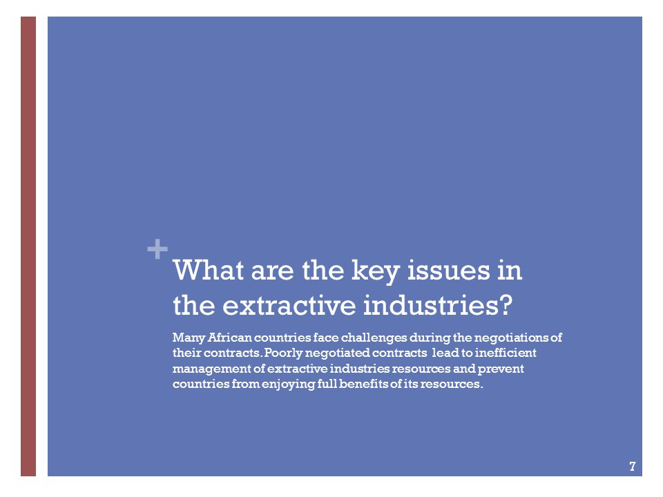 + What are the key issues in the extractive industries? Many African countries face challenges during the negotiations of their contracts. Poorly nego